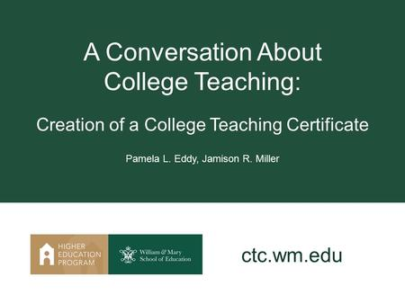 A Conversation About College Teaching: Creation of a College Teaching Certificate Pamela L. Eddy, Jamison R. Miller ctc.wm.edu.