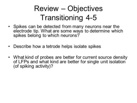Review – Objectives Transitioning 4-5 Spikes can be detected from many neurons near the electrode tip. What are some ways to determine which spikes belong.