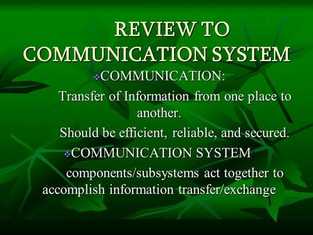 REVIEW TO COMMUNICATION SYSTEM  COMMUNICATION: Transfer of Information from one place to another. Should be efficient, reliable, and secured.  COMMUNICATION.