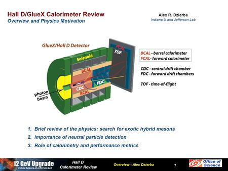 Overview - Alex Dzierba Hall D Calorimeter Review 1 Hall D/GlueX Calorimeter Review Overview and Physics Motivation Alex R. Dzierba Indiana U and Jefferson.