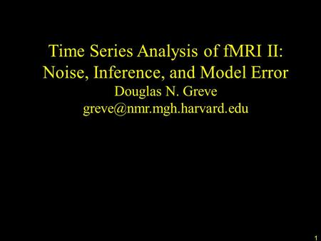 1 Time Series Analysis of fMRI II: Noise, Inference, and Model Error Douglas N. Greve