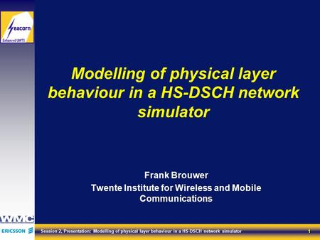 1 Session 2, Presentation: Modelling of physical layer behaviour in a HS-DSCH network simulator Modelling of physical layer behaviour in a HS-DSCH network.