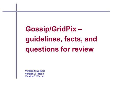 Gossip/GridPix – guidelines, facts, and questions for review Version 1: Norbert Version 2: Tatsuo Version 3: Werner.
