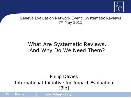 Www.3ieimpact.org Philip Davies What Are Systematic Reviews, And Why Do We Need Them? Philip Davies International Initiative for Impact Evaluation [3ie]