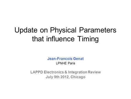 Update on Physical Parameters that influence Timing Jean-Francois Genat LPNHE Paris LAPPD Electronics & Integration Review July 9th 2012, Chicago.