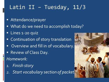 Latin II – Tuesday, 11/3  Attendance/prayer  What do we need to accomplish today?  Lines 1-20 quiz  Continuation of story translation  Overview and.