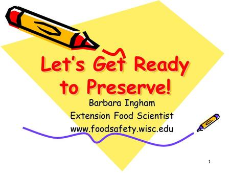 Let's Get Ready to Preserve! Barbara Ingham Extension Food Scientist www.foodsafety.wisc.edu 1.