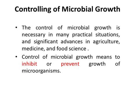 Controlling of Microbial Growth The control of microbial growth is necessary in many practical situations, and significant advances in agriculture, medicine,