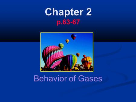 Chapter 2 p.63-67 Behavior of Gases. The behavior of gases refers to the way gases react to different conditions. The behavior of gases refers to the.