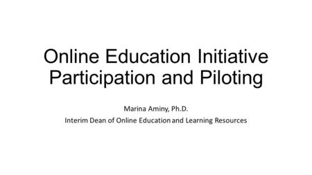 Online Education Initiative Participation and Piloting Marina Aminy, Ph.D. Interim Dean of Online Education and Learning Resources.