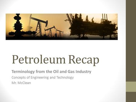 Petroleum Recap Terminology from the Oil and Gas Industry Concepts of Engineering and Technology Mr. McClean.
