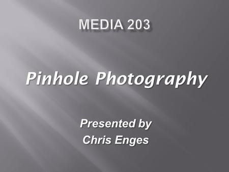 Pinhole Photography Presented by Chris Enges Pinhole Photography Presented by Chris Enges.