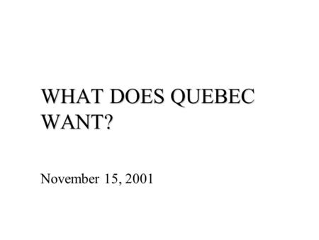 "WHAT DOES QUEBEC WANT? November 15, 2001. The Response of the Other Provinces the ""Calgary Declaration"" (1997) – all provinces and citizens are equal."