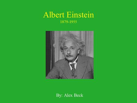 Albert Einstein 1879-1955 By: Alex Beck.