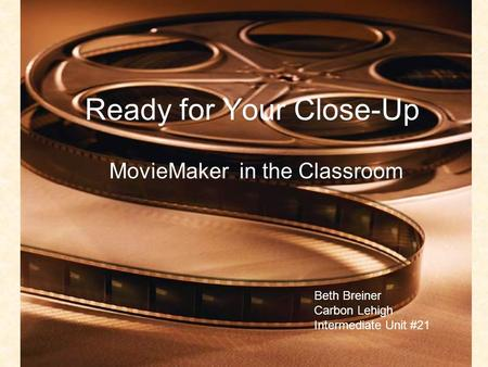 Ready for Your Close-Up MovieMaker in the Classroom Beth Breiner Carbon Lehigh Intermediate Unit #21.