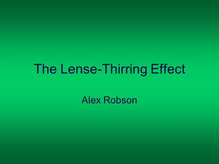 The Lense-Thirring Effect Alex Robson. General Relativity Albert Einstein (1879-1955) Einstein realised the Newtonian theory of gravity did not account.