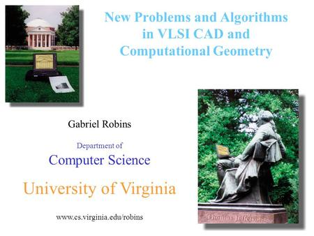 1 Gabriel Robins Department of Computer Science University of Virginia www.cs.virginia.edu/robins New Problems and Algorithms in VLSI CAD and Computational.