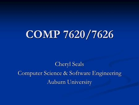 COMP 7620/7626 Cheryl Seals Computer Science & Software Engineering Auburn University.