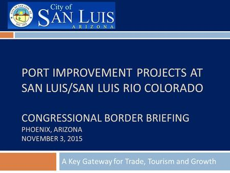 PORT IMPROVEMENT PROJECTS AT SAN LUIS/SAN LUIS RIO COLORADO CONGRESSIONAL BORDER BRIEFING PHOENIX, ARIZONA NOVEMBER 3, 2015 A Key Gateway for Trade, Tourism.