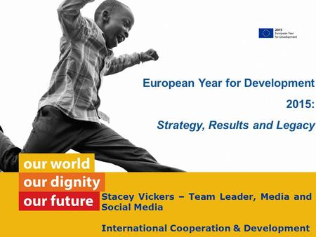 Stacey Vickers – Team Leader, Media and Social Media International Cooperation & Development European Year for Development 2015: Strategy, Results and.