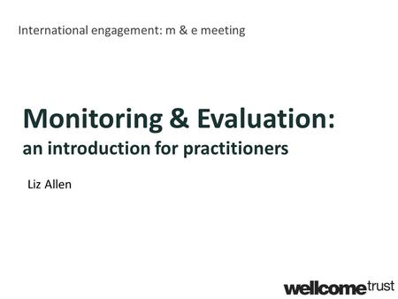 International engagement: m & e meeting Monitoring & Evaluation: an introduction for practitioners Liz Allen.