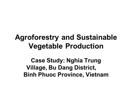 Agroforestry and Sustainable Vegetable Production Case Study: Nghia Trung Village, Bu Dang District, Binh Phuoc Province, Vietnam.