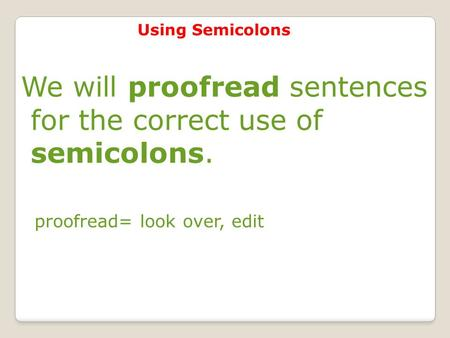 Using Semicolons We will proofread sentences for the correct use of semicolons. proofread= look over, edit.