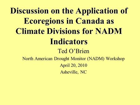 Discussion on the Application of Ecoregions in Canada as Climate Divisions for NADM Indicators Ted O'Brien North American Drought Monitor (NADM) Workshop.