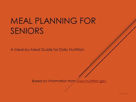 MEAL PLANNING FOR SENIORS A Meal-by-Meal Guide for Daily Nutrition Based on information from www.nutrition.govwww.nutrition.gov 2/1/2015.