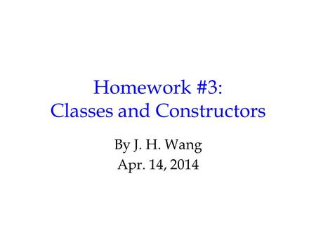 Homework #3: Classes and Constructors By J. H. Wang Apr. 14, 2014.