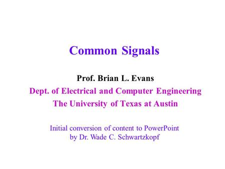 Common Signals Prof. Brian L. Evans Dept. of Electrical and Computer Engineering The University of Texas at Austin Initial conversion of content to PowerPoint.