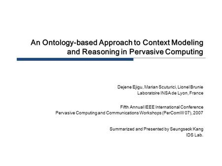 An Ontology-based Approach to Context Modeling and Reasoning in Pervasive Computing Dejene Ejigu, Marian Scuturici, Lionel Brunie Laboratoire INSA de Lyon,