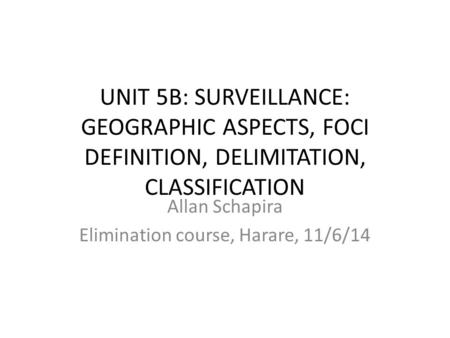 UNIT 5B: SURVEILLANCE: GEOGRAPHIC ASPECTS, FOCI DEFINITION, DELIMITATION, CLASSIFICATION Allan Schapira Elimination course, Harare, 11/6/14.