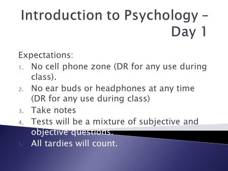 Expectations: 1. No cell phone zone (DR for any use during class). 2. No ear buds or headphones at any time (DR for any use during class) 3. Take notes.