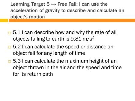 Learning Target 5 → Free Fall: I can use the acceleration of gravity to describe and calculate an object's motion 5.1 I can describe how and why the rate.