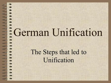 German Unification The Steps that led to Unification.