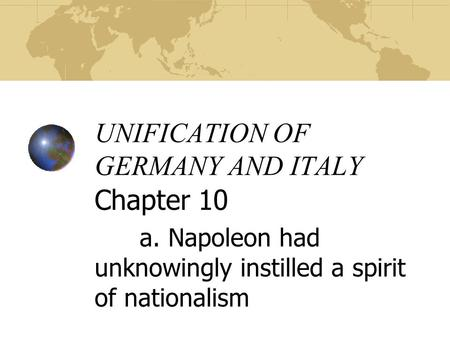 UNIFICATION OF GERMANY AND ITALY Chapter 10 a. Napoleon had unknowingly instilled a spirit of nationalism.
