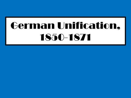 German Unification, 1850-1871. Teach It! Higher Challenge In random pairs you will research, prepare and present a 'teach it' session to your peers. Your.