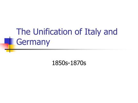 The Unification of Italy and Germany 1850s-1870s.