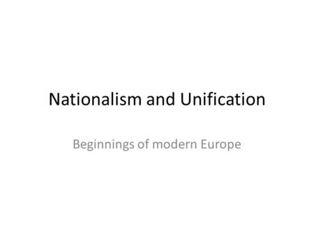 Nationalism and Unification Beginnings of modern Europe.