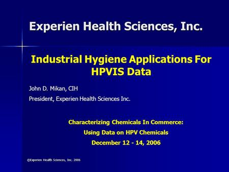 Experien Health Sciences, Inc. ©Experien Health Sciences, Inc. 2006 Industrial Hygiene Applications For HPVIS Data John D. Mikan, CIH President, Experien.
