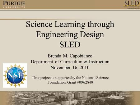 Science Learning through Engineering Design SLED Brenda M. Capobianco Department of Curriculum & Instruction November 16, 2010 This project is supported.