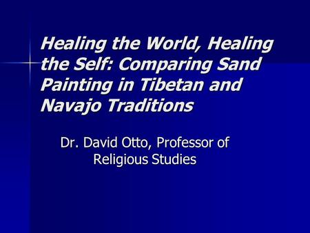 Healing the World, Healing the Self: Comparing Sand Painting in Tibetan and Navajo Traditions Dr. David Otto, Professor of Religious Studies.