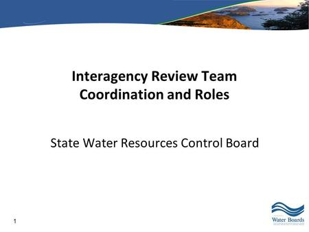 1 Interagency Review Team Coordination and Roles State Water Resources Control Board.