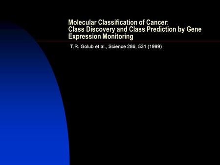 Molecular Classification of Cancer: Class Discovery and Class Prediction by Gene Expression Monitoring T.R. Golub et al., Science 286, 531 (1999)
