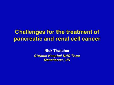 Challenges for the treatment of pancreatic and renal cell cancer Nick Thatcher Christie Hospital NHS Trust Manchester, UK.