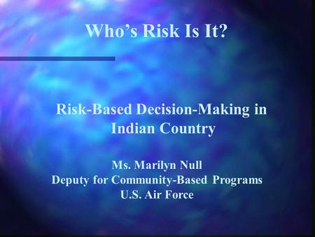 Who's Risk Is It? Risk-Based Decision-Making in Indian Country Ms. Marilyn Null Deputy for Community-Based Programs U.S. Air Force.