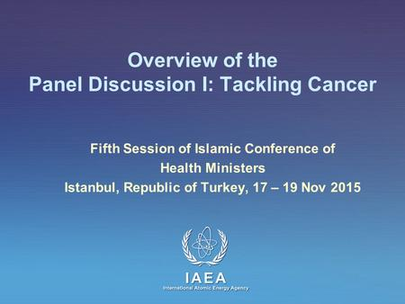 IAEA International Atomic Energy Agency Overview of the Panel Discussion I: Tackling Cancer Fifth Session of Islamic Conference of Health Ministers Istanbul,