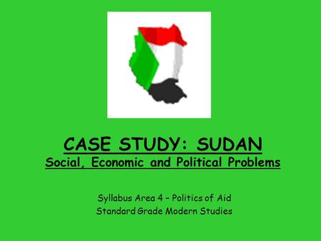 CASE STUDY: SUDAN Social, Economic and Political Problems Syllabus Area 4 – Politics of Aid Standard Grade Modern Studies.