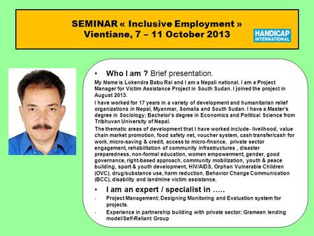 SEMINAR « Inclusive Employment » Vientiane, 7 – 11 October 2013 Who I am ?Who I am ? Brief presentation. My Name is Lokendra Babu Rai and I am a Nepali.